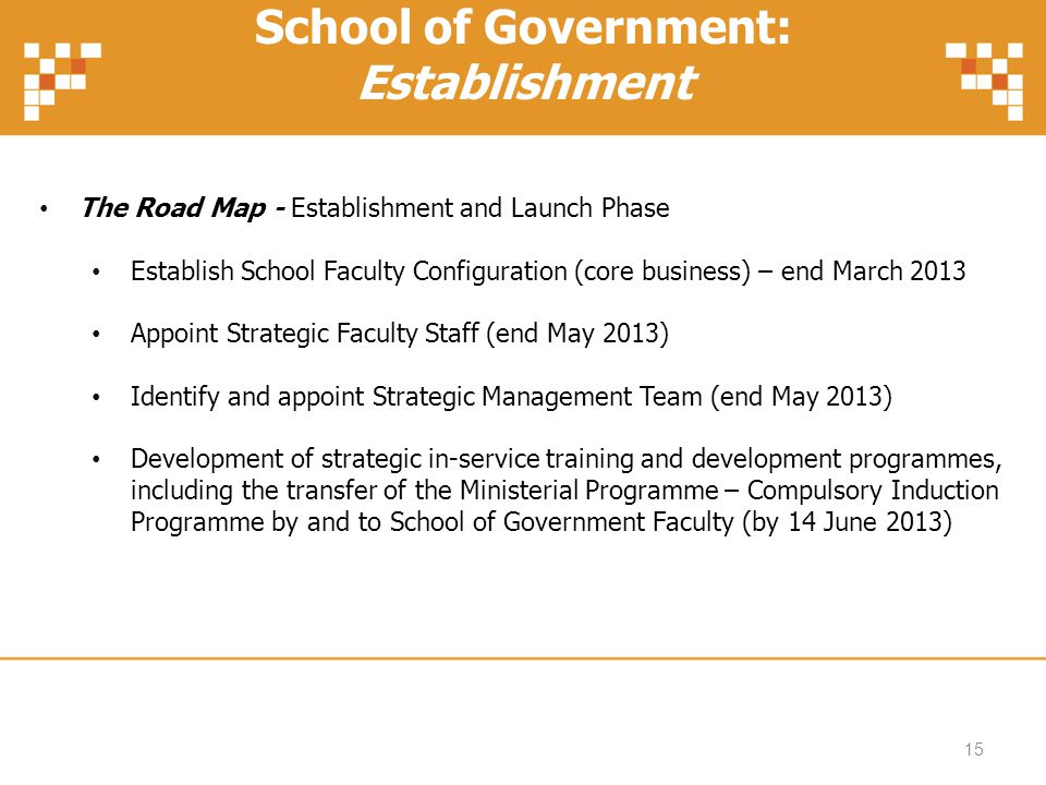 School of Government: Establishment The Road Map - Establishment and Launch Phase Establish School Faculty Configuration (core business) – end March 2