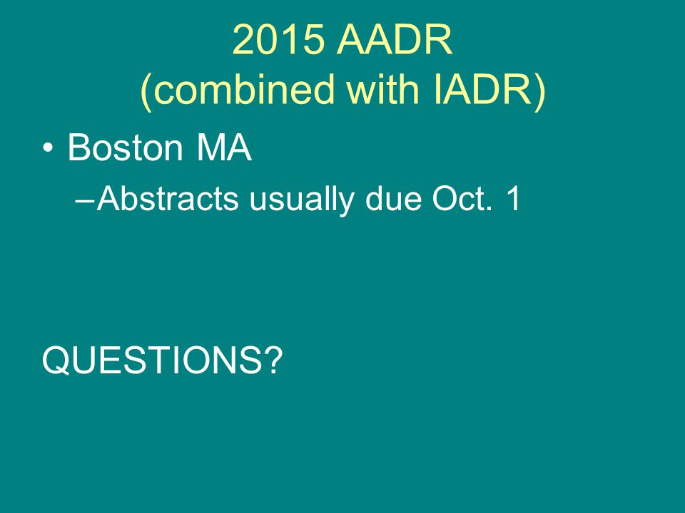 2015 AADR (combined with IADR) Boston MA –Abstracts usually due Oct. 1 QUESTIONS?