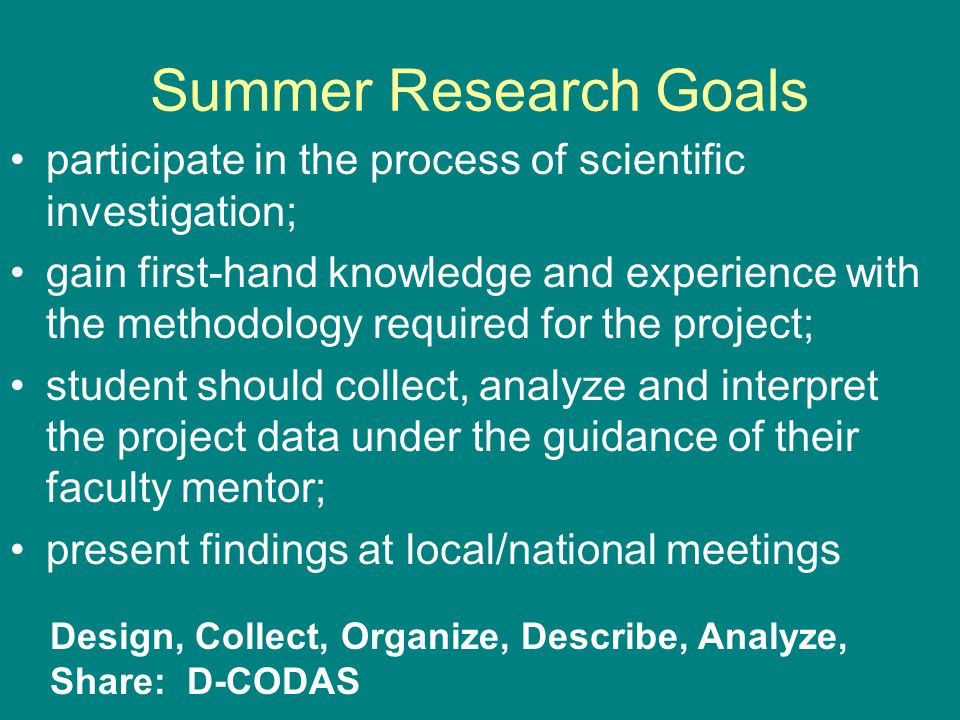 Summer Research Goals participate in the process of scientific investigation; gain first-hand knowledge and experience with the methodology required for the project; student should collect, analyze and interpret the project data under the guidance of their faculty mentor; present findings at local/national meetings Design, Collect, Organize, Describe, Analyze, Share: D-CODAS