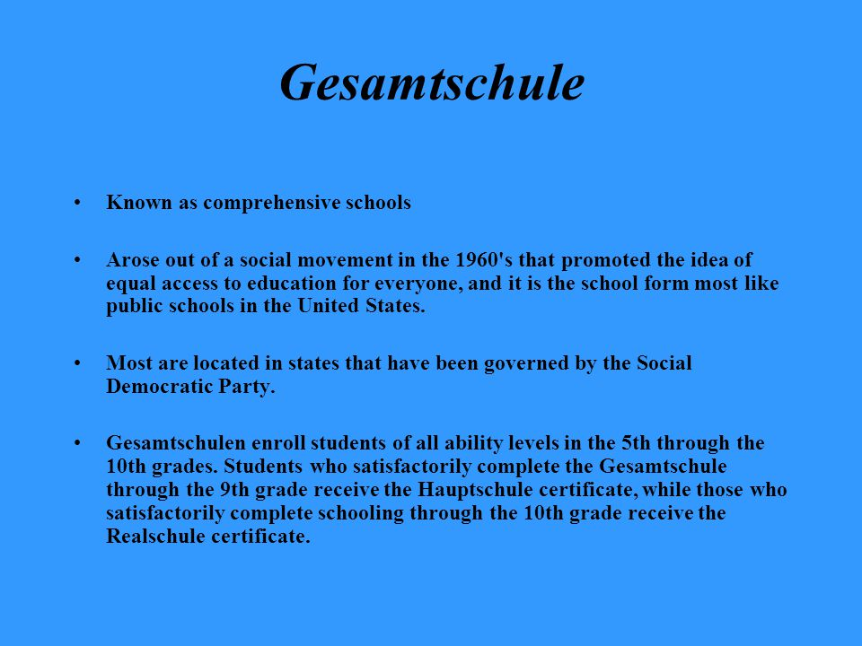 Gesamtschule Known as comprehensive schools Arose out of a social movement in the 1960's that promoted the idea of equal access to education for every