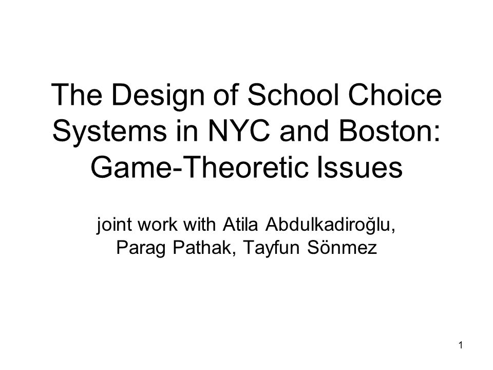 1 The Design of School Choice Systems in NYC and Boston: Game-Theoretic Issues joint work with Atila Abdulkadiroğlu, Parag Pathak, Tayfun Sönmez
