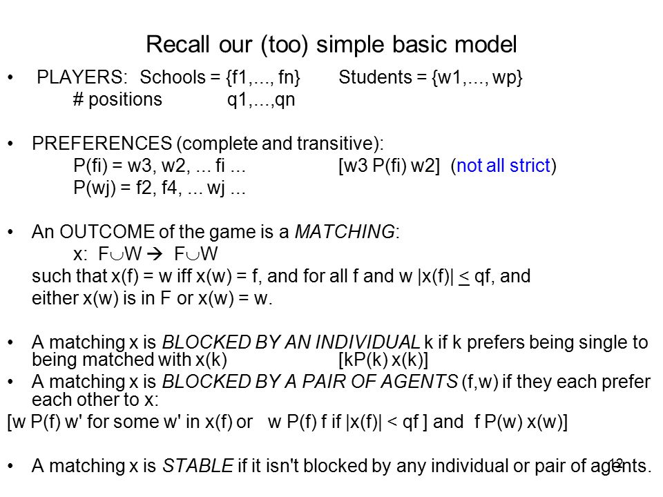 12 Recall our (too) simple basic model PLAYERS:Schools = {f1,..., fn}Students = {w1,..., wp} # positions q1,...,qn PREFERENCES (complete and transitive): P(fi) = w3, w2,...