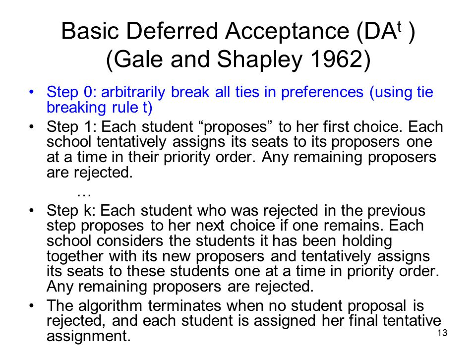 13 Step 0: arbitrarily break all ties in preferences (using tie breaking rule t) Step 1: Each student proposes to her first choice.