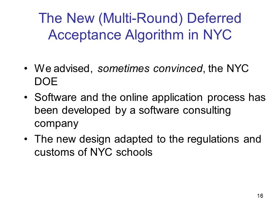 16 The New (Multi-Round) Deferred Acceptance Algorithm in NYC We advised, sometimes convinced, the NYC DOE Software and the online application process has been developed by a software consulting company The new design adapted to the regulations and customs of NYC schools