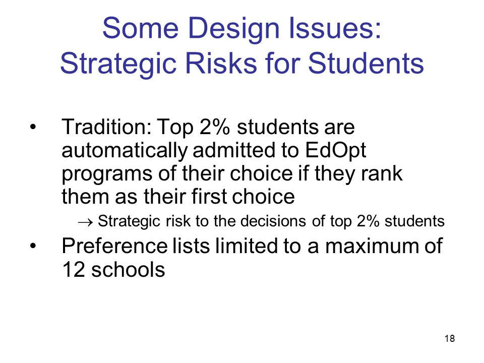18 Some Design Issues: Strategic Risks for Students Tradition: Top 2% students are automatically admitted to EdOpt programs of their choice if they rank them as their first choice  Strategic risk to the decisions of top 2% students Preference lists limited to a maximum of 12 schools