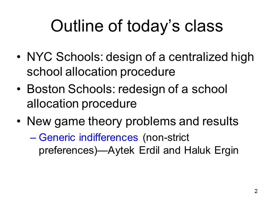 2 Outline of today's class NYC Schools: design of a centralized high school allocation procedure Boston Schools: redesign of a school allocation procedure New game theory problems and results –Generic indifferences (non-strict preferences)—Aytek Erdil and Haluk Ergin