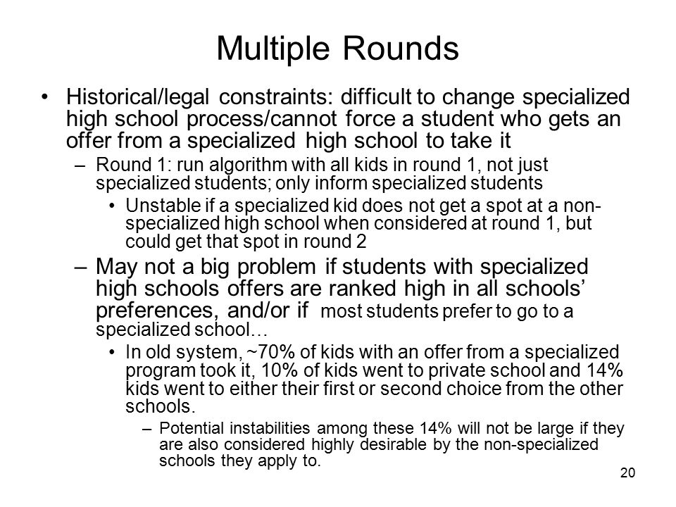 20 Multiple Rounds Historical/legal constraints: difficult to change specialized high school process/cannot force a student who gets an offer from a specialized high school to take it –Round 1: run algorithm with all kids in round 1, not just specialized students; only inform specialized students Unstable if a specialized kid does not get a spot at a non- specialized high school when considered at round 1, but could get that spot in round 2 –May not a big problem if students with specialized high schools offers are ranked high in all schools' preferences, and/or if most students prefer to go to a specialized school… In old system, ~70% of kids with an offer from a specialized program took it, 10% of kids went to private school and 14% kids went to either their first or second choice from the other schools.