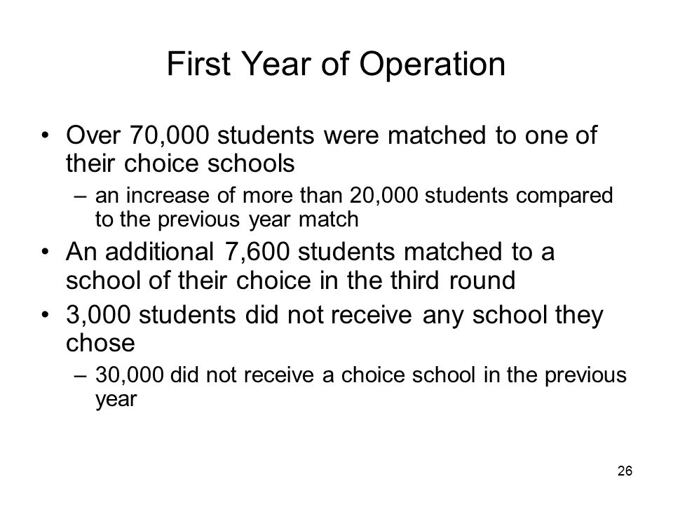 26 First Year of Operation Over 70,000 students were matched to one of their choice schools –an increase of more than 20,000 students compared to the previous year match An additional 7,600 students matched to a school of their choice in the third round 3,000 students did not receive any school they chose –30,000 did not receive a choice school in the previous year