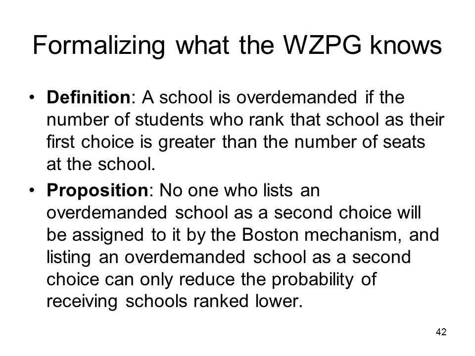 42 Formalizing what the WZPG knows Definition: A school is overdemanded if the number of students who rank that school as their first choice is greater than the number of seats at the school.