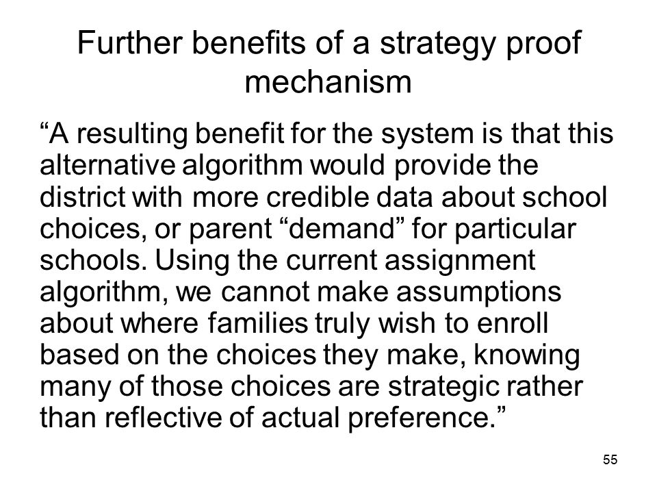 55 Further benefits of a strategy proof mechanism A resulting benefit for the system is that this alternative algorithm would provide the district with more credible data about school choices, or parent demand for particular schools.