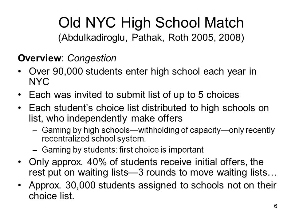 6 Old NYC High School Match (Abdulkadiroglu, Pathak, Roth 2005, 2008) Overview: Congestion Over 90,000 students enter high school each year in NYC Each was invited to submit list of up to 5 choices Each student's choice list distributed to high schools on list, who independently make offers –Gaming by high schools—withholding of capacity—only recently recentralized school system.