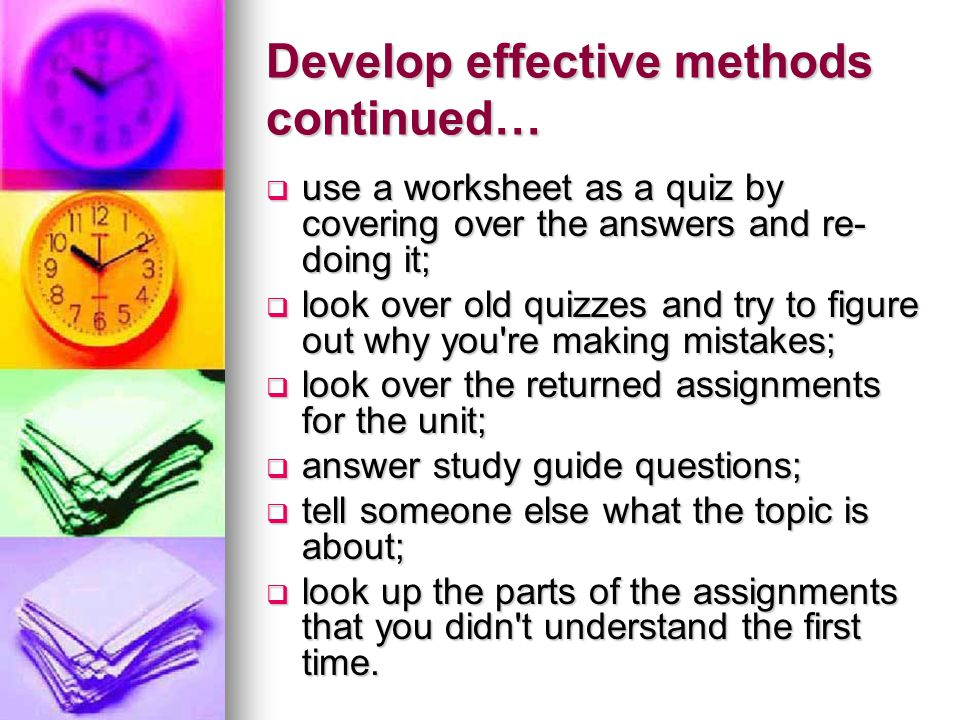 Develop effective methods continued…  use a worksheet as a quiz by covering over the answers and re- doing it;  look over old quizzes and try to figure out why you re making mistakes;  look over the returned assignments for the unit;  answer study guide questions;  tell someone else what the topic is about;  look up the parts of the assignments that you didn t understand the first time.