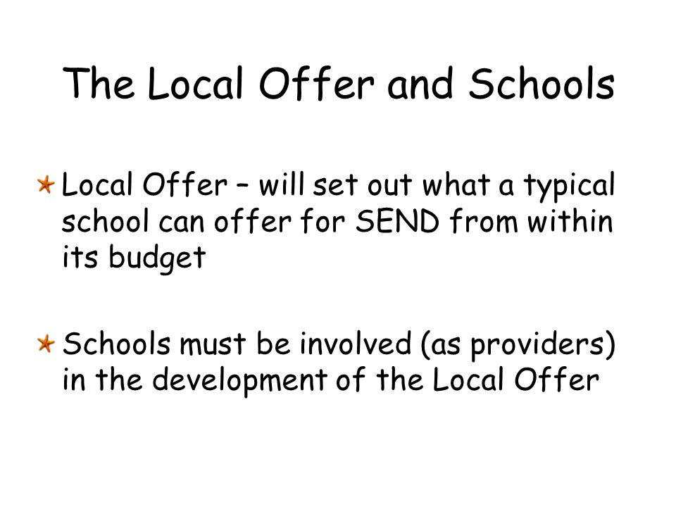 The Local Offer and Schools Local Offer – will set out what a typical school can offer for SEND from within its budget Schools must be involved (as pr