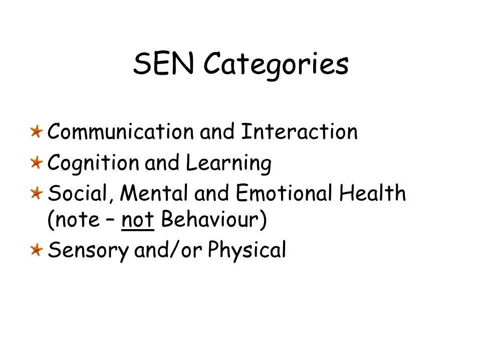SEN Categories Communication and Interaction Cognition and Learning Social, Mental and Emotional Health (note – not Behaviour) Sensory and/or Physical
