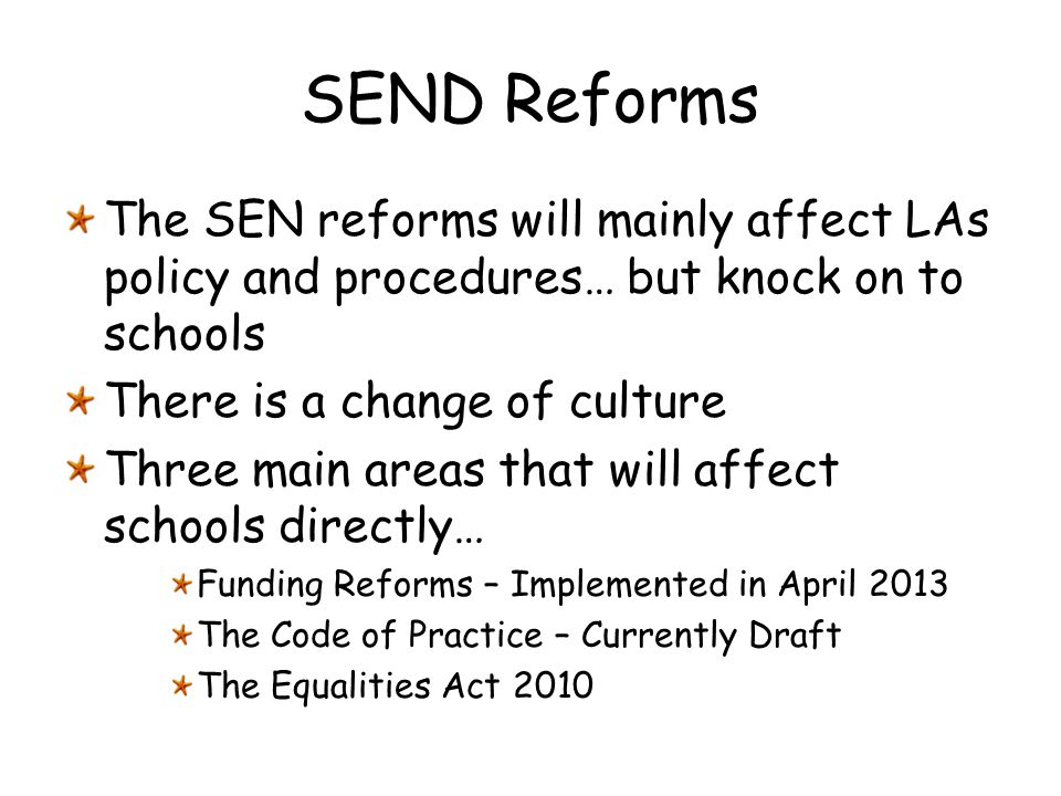 SEND Reforms The SEN reforms will mainly affect LAs policy and procedures… but knock on to schools There is a change of culture Three main areas that