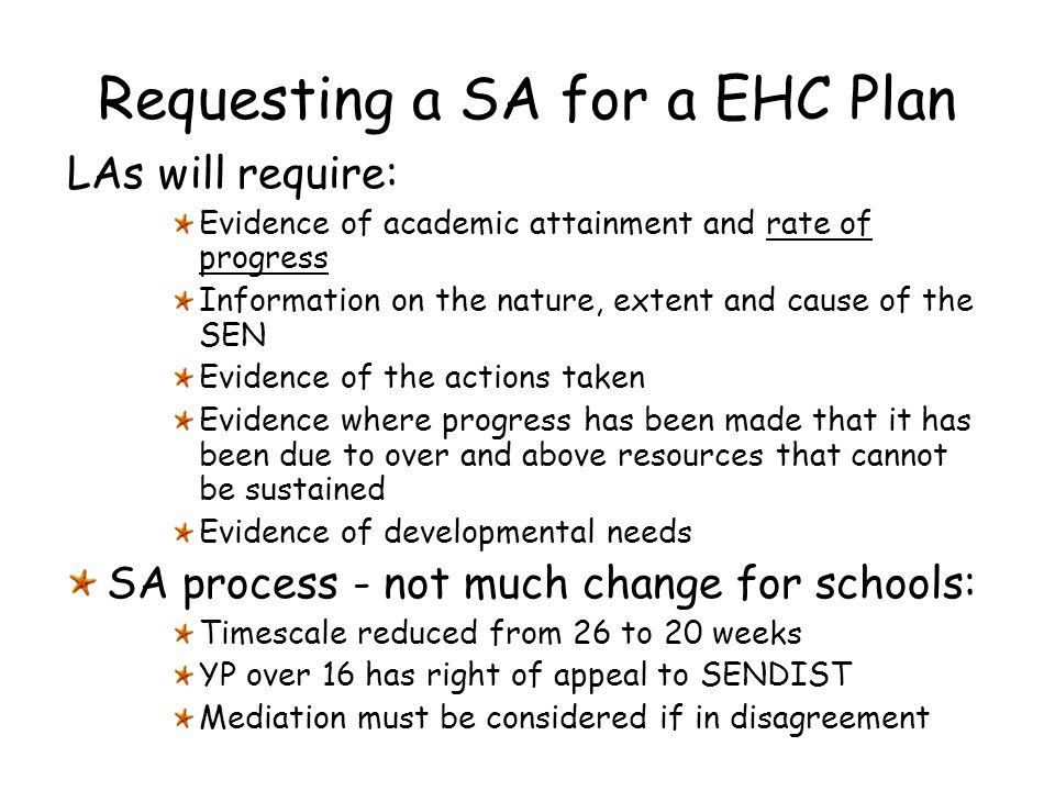 Requesting a SA for a EHC Plan LAs will require: Evidence of academic attainment and rate of progress Information on the nature, extent and cause of t