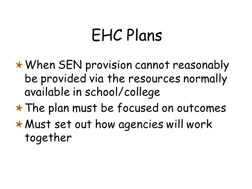 EHC Plans When SEN provision cannot reasonably be provided via the resources normally available in school/college The plan must be focused on outcomes