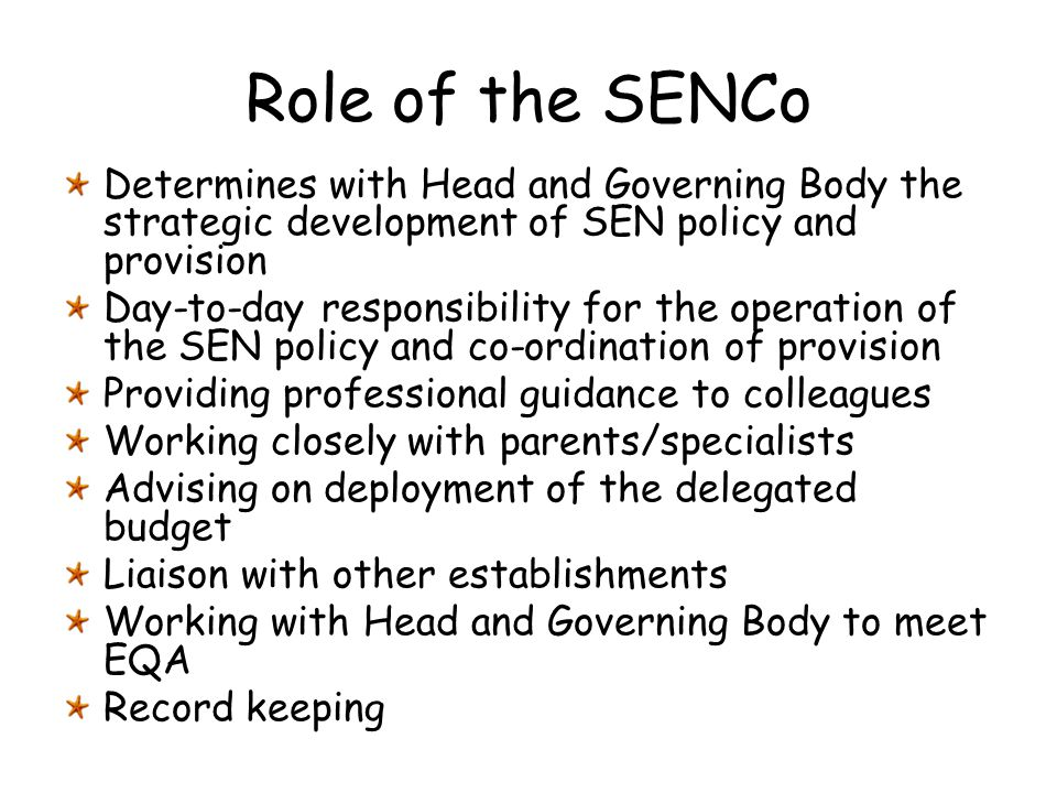 Role of the SENCo Determines with Head and Governing Body the strategic development of SEN policy and provision Day-to-day responsibility for the oper
