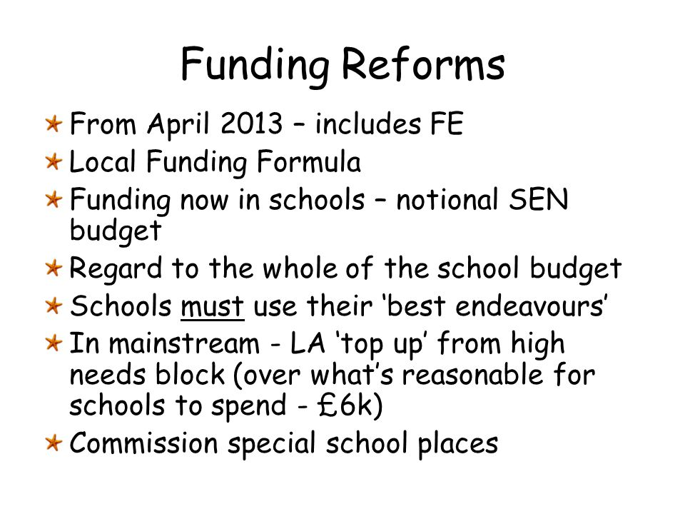 Funding Reforms From April 2013 – includes FE Local Funding Formula Funding now in schools – notional SEN budget Regard to the whole of the school bud