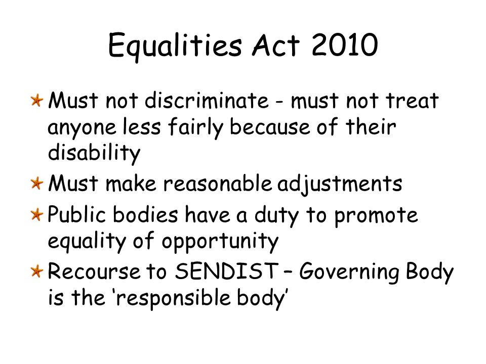 Equalities Act 2010 Must not discriminate - must not treat anyone less fairly because of their disability Must make reasonable adjustments Public bodi