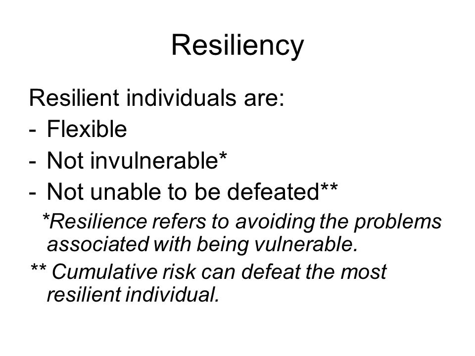 Resiliency Resilient individuals are: -Flexible -Not invulnerable* -Not unable to be defeated** *Resilience refers to avoiding the problems associated with being vulnerable.