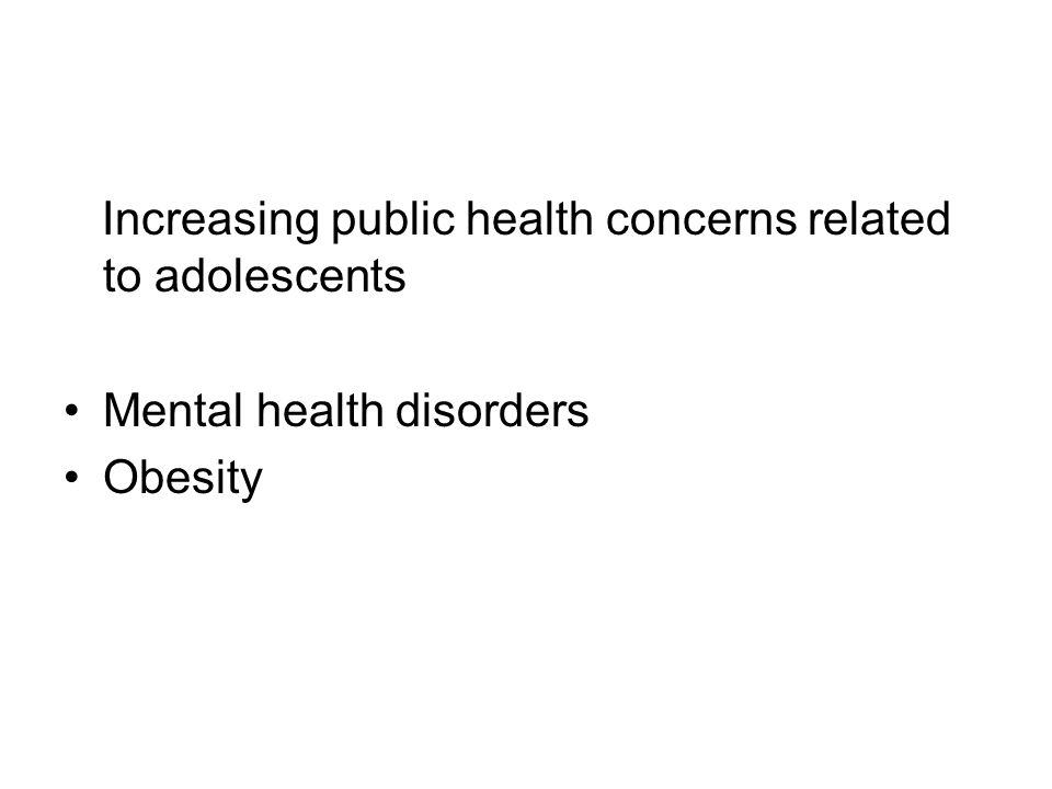 Increasing public health concerns related to adolescents Mental health disorders Obesity