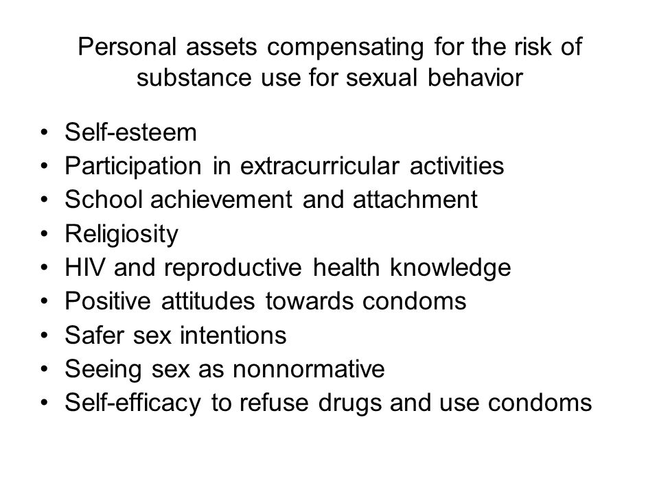 Personal assets compensating for the risk of substance use for sexual behavior Self-esteem Participation in extracurricular activities School achievement and attachment Religiosity HIV and reproductive health knowledge Positive attitudes towards condoms Safer sex intentions Seeing sex as nonnormative Self-efficacy to refuse drugs and use condoms