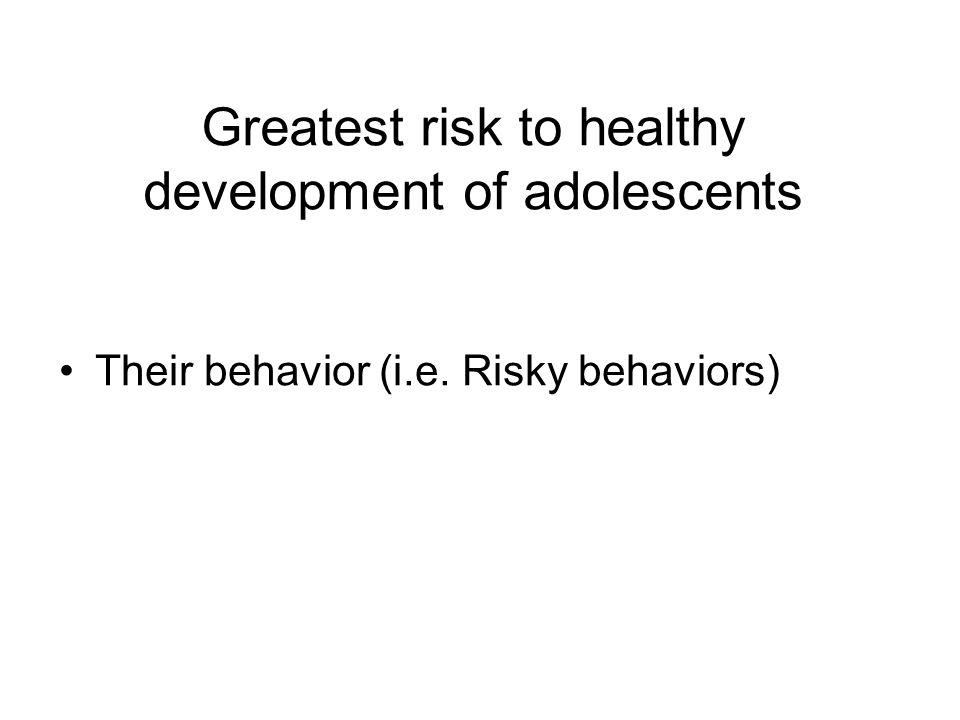 Greatest risk to healthy development of adolescents Their behavior (i.e. Risky behaviors)