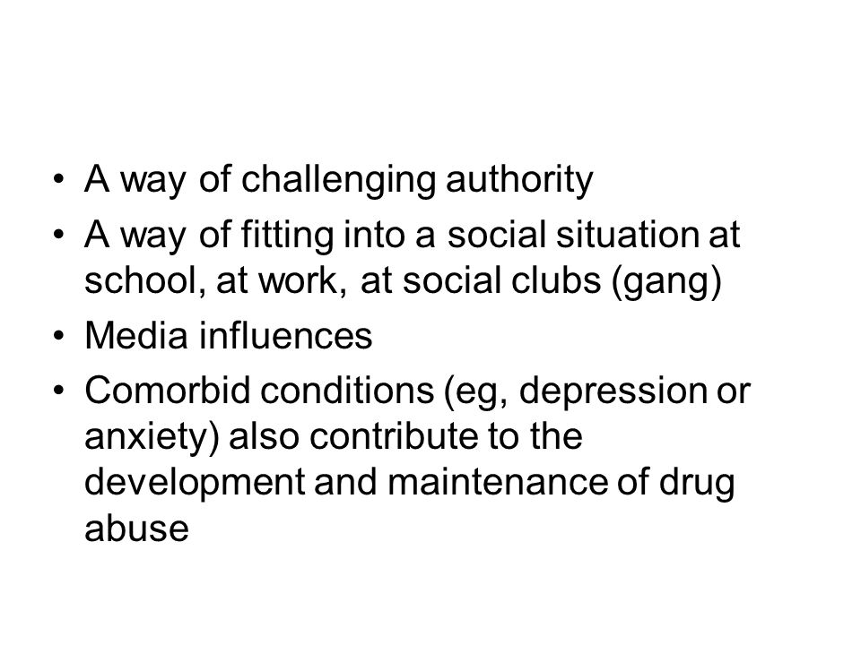 A way of challenging authority A way of fitting into a social situation at school, at work, at social clubs (gang) Media influences Comorbid conditions (eg, depression or anxiety) also contribute to the development and maintenance of drug abuse