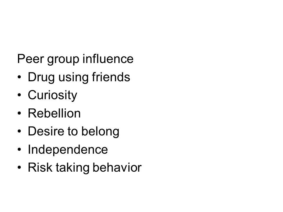 Peer group influence Drug using friends Curiosity Rebellion Desire to belong Independence Risk taking behavior