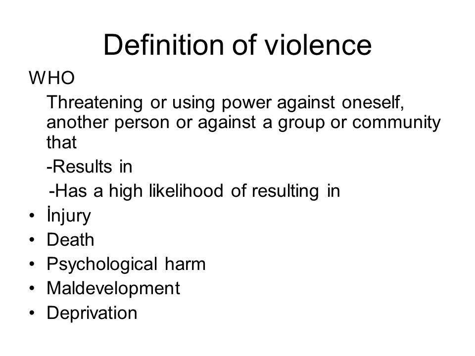 Definition of violence WHO Threatening or using power against oneself, another person or against a group or community that -Results in -Has a high likelihood of resulting in İnjury Death Psychological harm Maldevelopment Deprivation