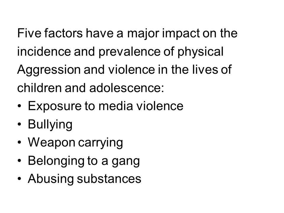 Five factors have a major impact on the incidence and prevalence of physical Aggression and violence in the lives of children and adolescence: Exposure to media violence Bullying Weapon carrying Belonging to a gang Abusing substances