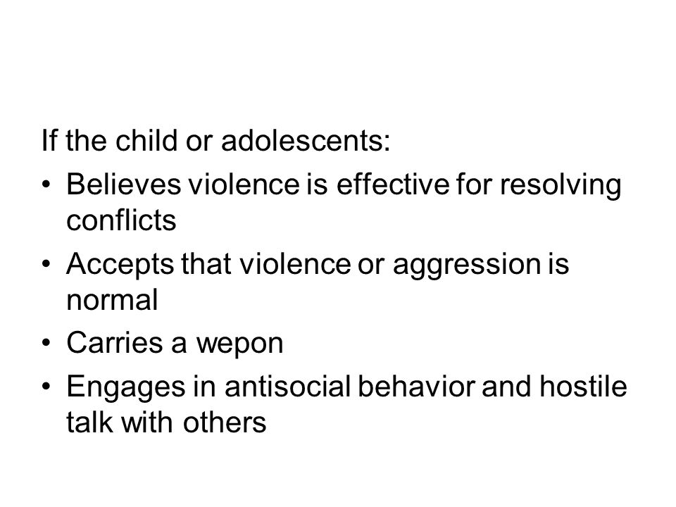 If the child or adolescents: Believes violence is effective for resolving conflicts Accepts that violence or aggression is normal Carries a wepon Engages in antisocial behavior and hostile talk with others