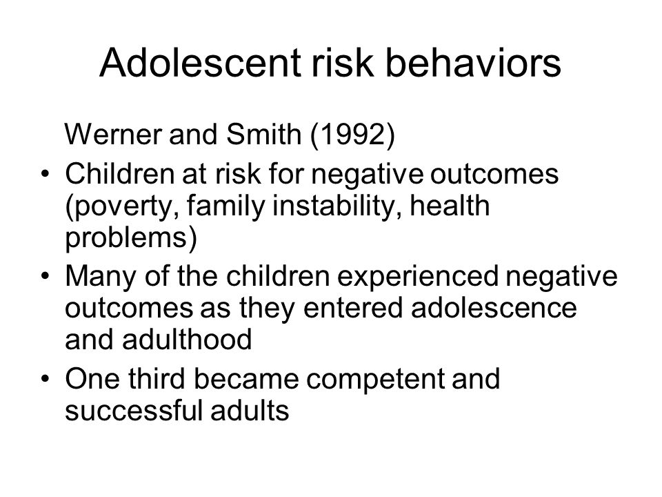 Adolescent risk behaviors Werner and Smith (1992) Children at risk for negative outcomes (poverty, family instability, health problems) Many of the children experienced negative outcomes as they entered adolescence and adulthood One third became competent and successful adults