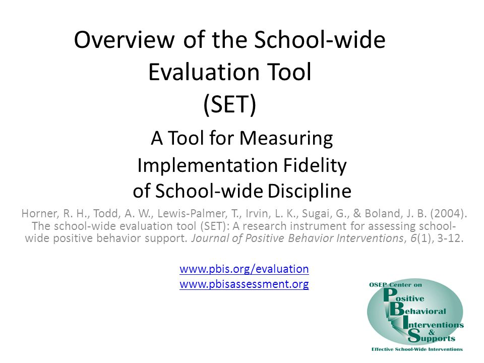 Overview of the School-wide Evaluation Tool (SET) A Tool for Measuring Implementation Fidelity of School-wide Discipline Horner, R.