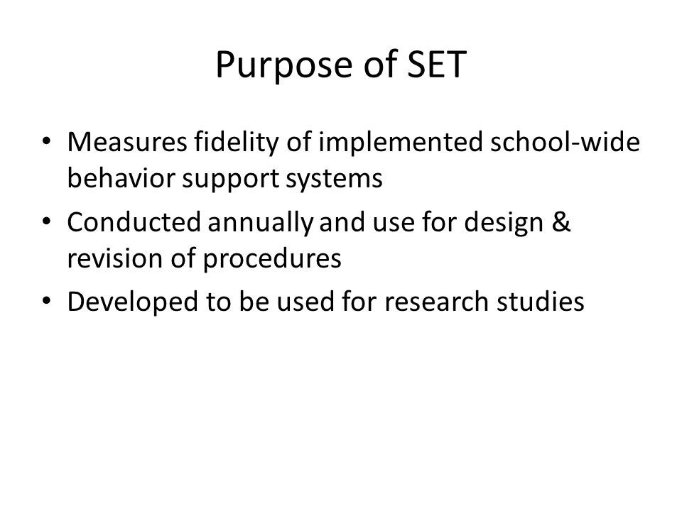 Purpose of SET Measures fidelity of implemented school-wide behavior support systems Conducted annually and use for design & revision of procedures Developed to be used for research studies
