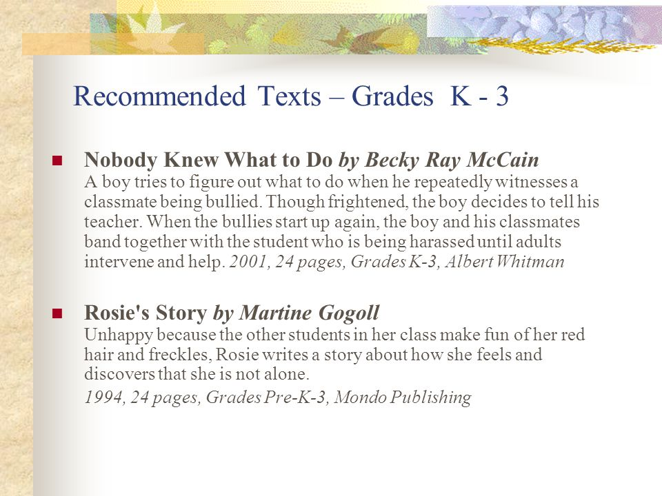 Recommended Texts – Grades K - 3 Nobody Knew What to Do by Becky Ray McCain A boy tries to figure out what to do when he repeatedly witnesses a classmate being bullied.