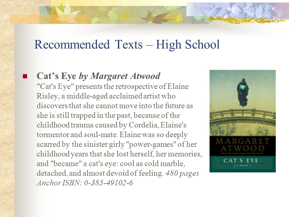 Recommended Texts – High School Cat's Eye by Margaret Atwood Cat s Eye presents the retrospective of Elaine Risley, a middle-aged acclaimed artist who discovers that she cannot move into the future as she is still trapped in the past, because of the childhood trauma caused by Cordelia, Elaine s tormentor and soul-mate.
