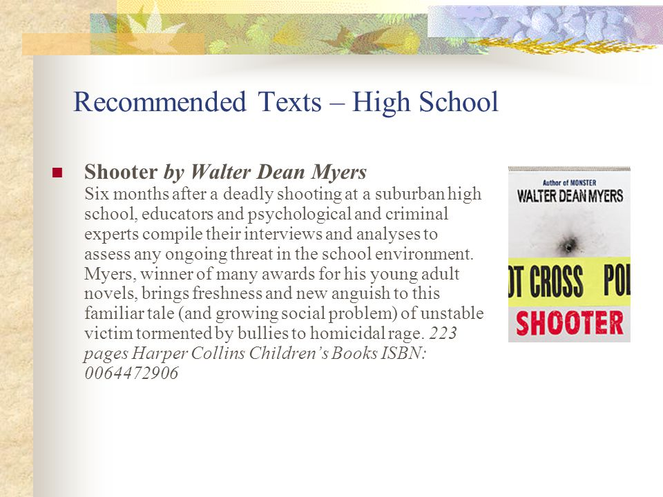 Recommended Texts – High School Shooter by Walter Dean Myers Six months after a deadly shooting at a suburban high school, educators and psychological and criminal experts compile their interviews and analyses to assess any ongoing threat in the school environment.