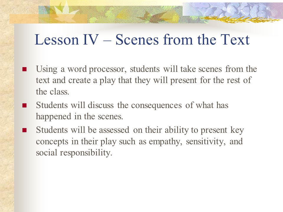 Lesson IV – Scenes from the Text Using a word processor, students will take scenes from the text and create a play that they will present for the rest
