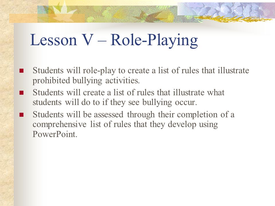 Lesson V – Role-Playing Students will role-play to create a list of rules that illustrate prohibited bullying activities. Students will create a list