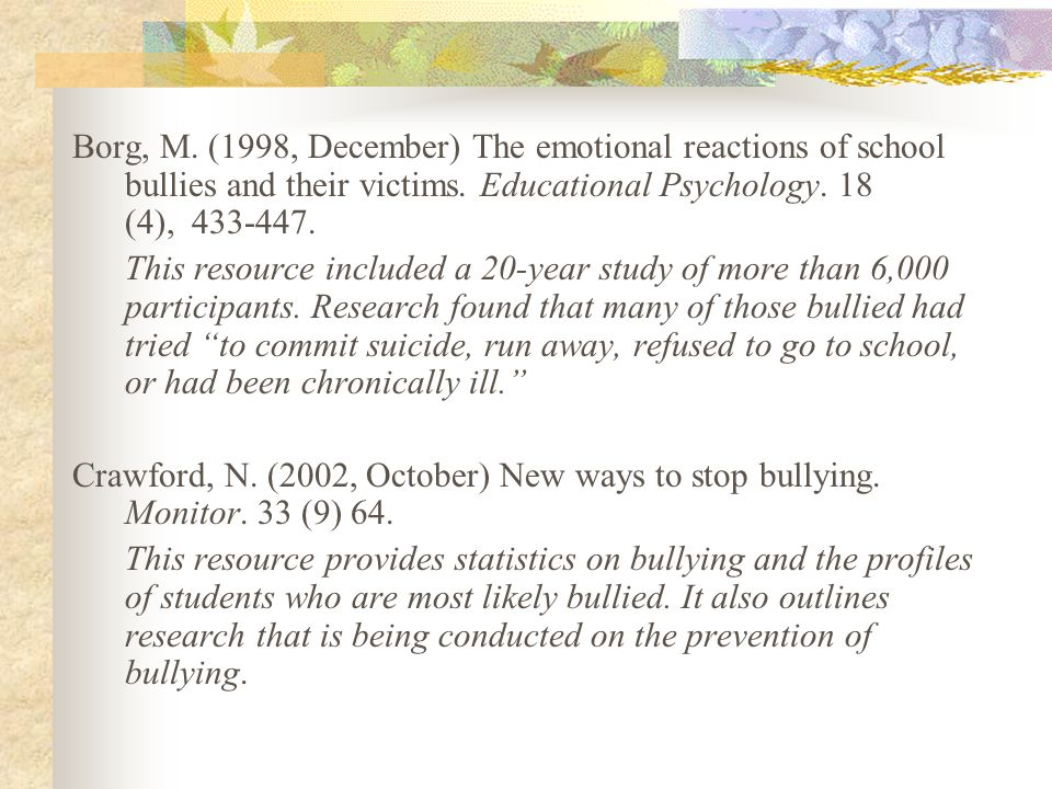 Borg, M. (1998, December) The emotional reactions of school bullies and their victims. Educational Psychology. 18 (4), 433-447. This resource included