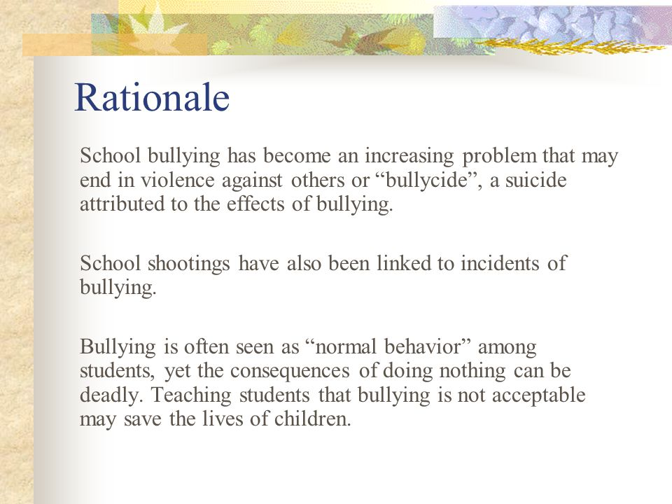 Rationale School bullying has become an increasing problem that may end in violence against others or bullycide , a suicide attributed to the effects of bullying.