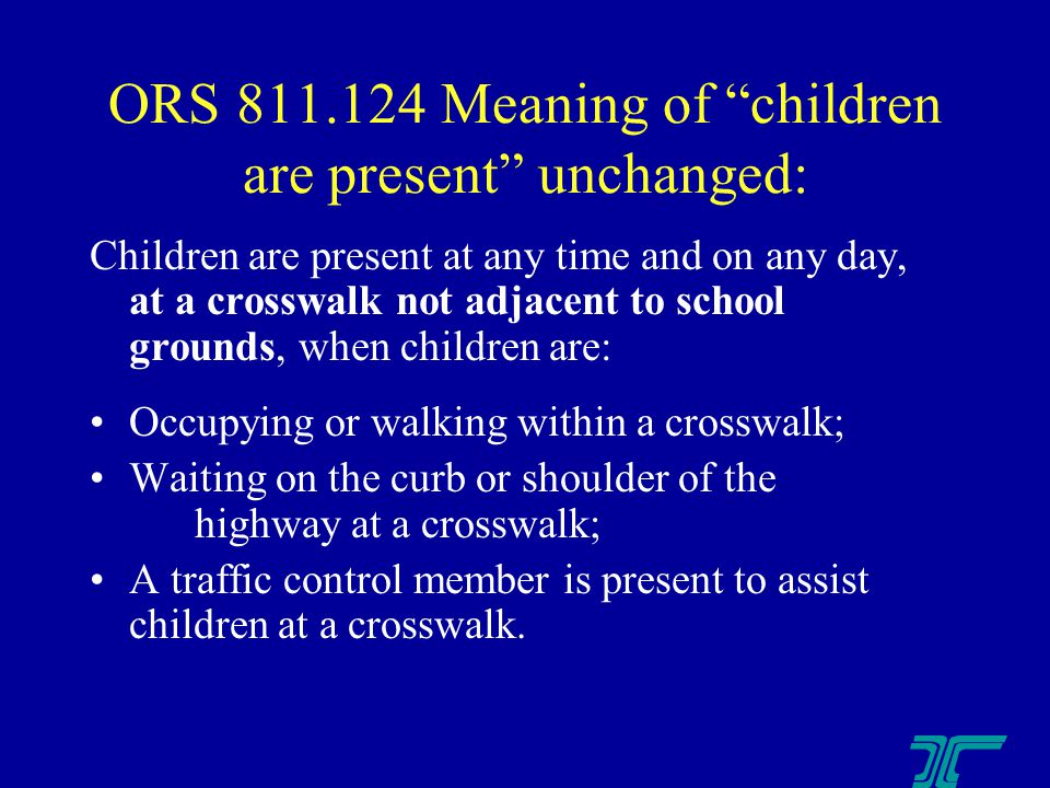 ORS 811.124 Meaning of children are present unchanged: Children are present at any time and on any day, at a crosswalk not adjacent to school grounds, when children are: Occupying or walking within a crosswalk; Waiting on the curb or shoulder of the highway at a crosswalk; A traffic control member is present to assist children at a crosswalk.