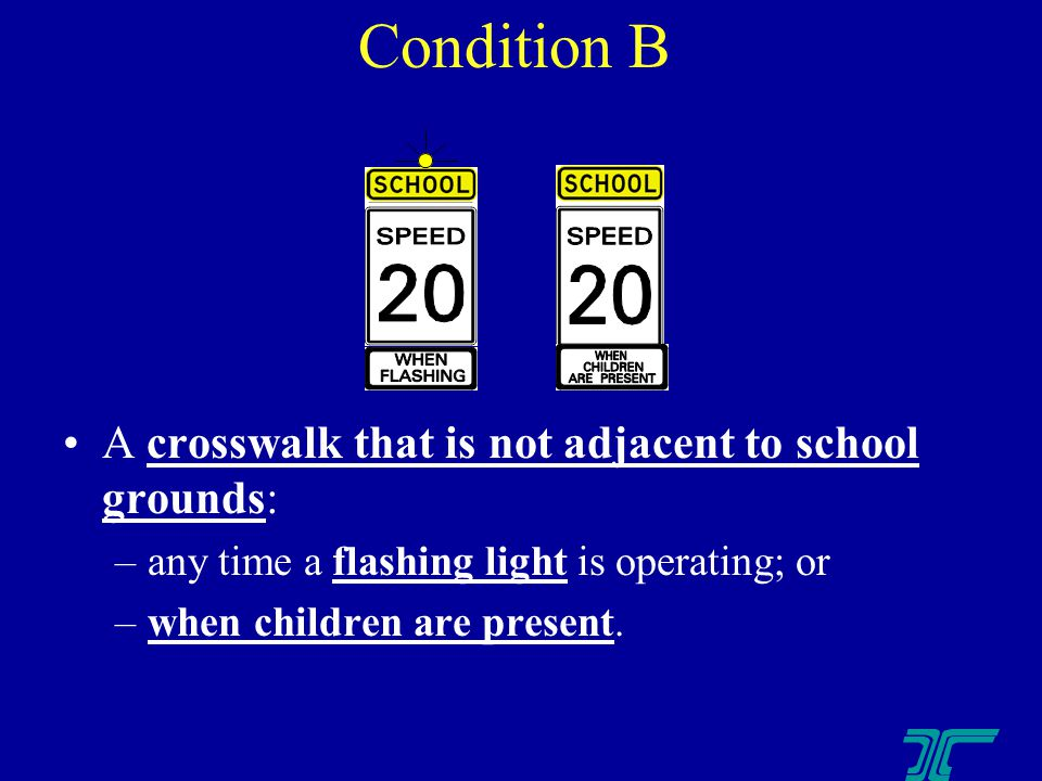 A crosswalk that is not adjacent to school grounds: –any time a flashing light is operating; or –when children are present.
