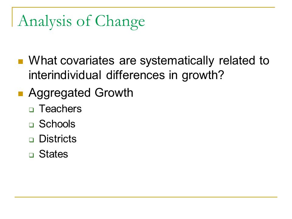 Analysis of Change What covariates are systematically related to interindividual differences in growth? Aggregated Growth  Teachers  Schools  Distr