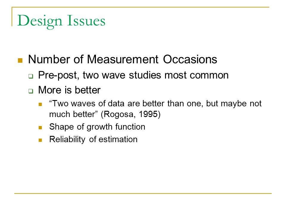 Design Issues Number of Measurement Occasions  Pre-post, two wave studies most common  More is better Two waves of data are better than one, but maybe not much better (Rogosa, 1995) Shape of growth function Reliability of estimation