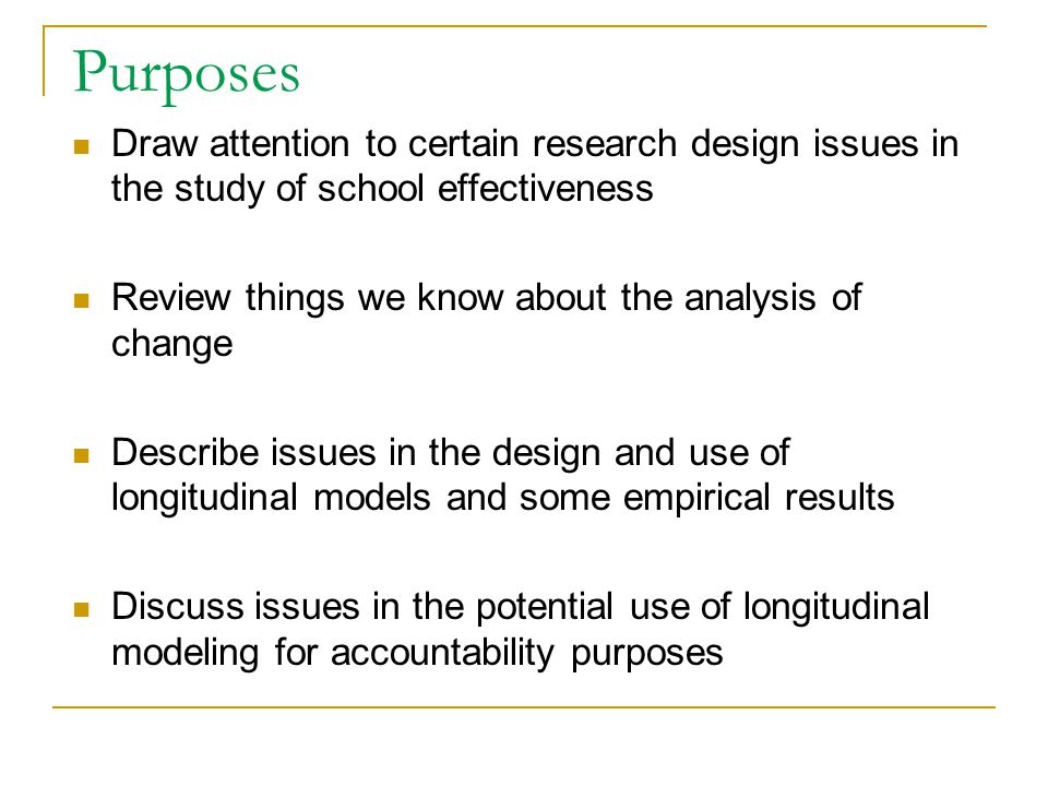 Purposes Draw attention to certain research design issues in the study of school effectiveness Review things we know about the analysis of change Desc