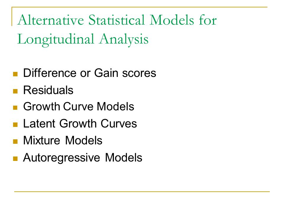 Alternative Statistical Models for Longitudinal Analysis Difference or Gain scores Residuals Growth Curve Models Latent Growth Curves Mixture Models A