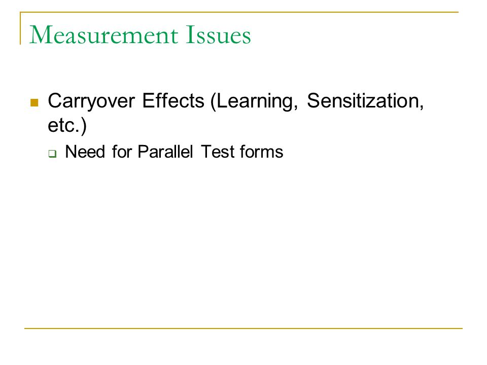 Measurement Issues Carryover Effects (Learning, Sensitization, etc.)  Need for Parallel Test forms
